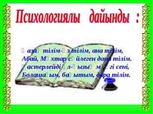 Қазақ тілім-өз тілім, ана тілім, Абай, Мұхтар сөйлеген дана тілім. Қастерлейд