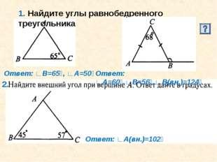 1. Найдите углы равнобедренного треугольника 2. Ответ: ∟В=65⁰, ∟А=50⁰ Ответ: