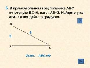 5. В прямоугольном треугольнике АВС гипотенуза ВС=6, катет АВ=3. Найдите угол