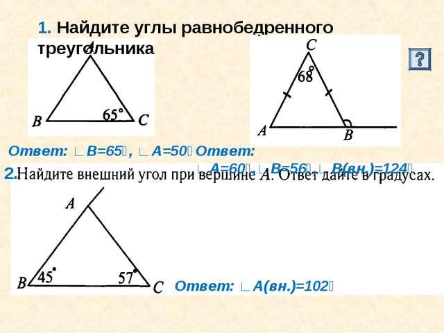 1. Найдите углы равнобедренного треугольника 2. Ответ: ∟В=65⁰, ∟А=50⁰ Ответ:...
