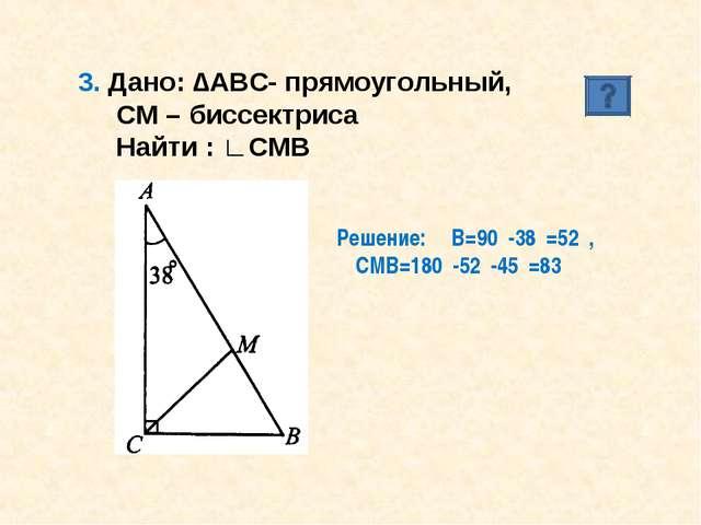 3. Дано: ∆АВС- прямоугольный, СМ – биссектриса Найти : ∟СМВ Решение: ∟В=90⁰-3...