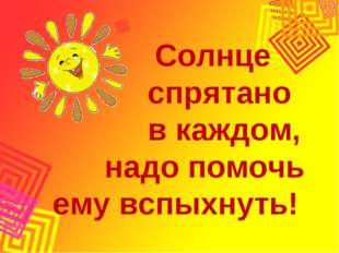 Солнце спрятано в каждом, надо помочь ему вспыхнуть!