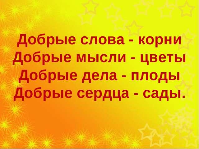 Добрые слова - корни Добрые мысли - цветы Добрые дела - плоды Добрые сердца...