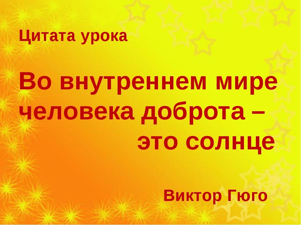 Цитата урока Во внутреннем мире человека доброта – это солнце Виктор Гюго