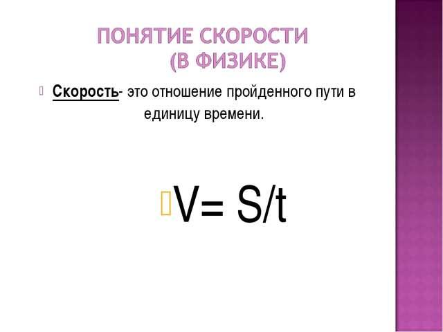 Скорость- это отношение пройденного пути в единицу времени. V= S/t
