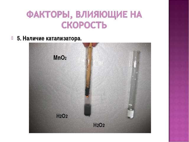 5. Наличие катализатора. MnO2 H2O2 H2O2