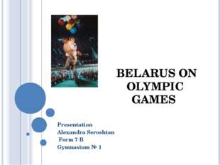 BELARUS ON OLYMPIC GAMES Presentation Alexandra Seroshtan Form 7 B Gymnasium