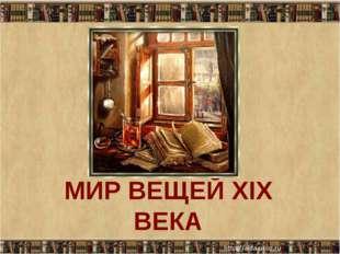 МИР ВЕЩЕЙ XIX ВЕКА