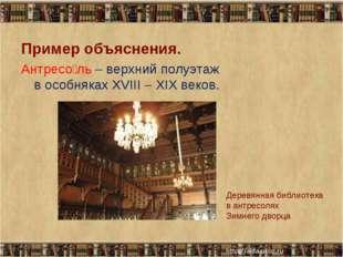 * * Пример объяснения. Антресо́ль – верхний полуэтаж в особняках XVIII – XIX