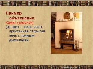 * * Пример объяснения. Камин (камелёк) (от греч. – печь, очаг) – пристенная о