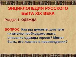 ЭНЦИКЛОПЕДИЯ РУССКОГО БЫТА XIX ВЕКА Раздел 1. ОДЕЖДА. ВОПРОС. Как вы думаете,