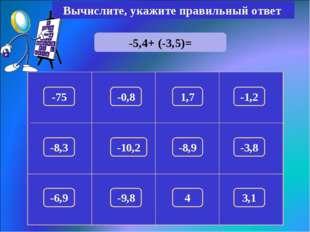 -5,4+ (-3,5)= Вычислите, укажите правильный ответ -8,9 -75 1,7 -1,2 -0,8 -8,3