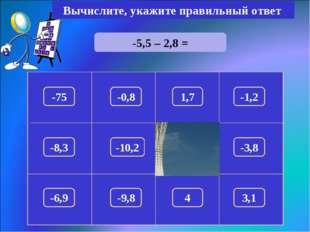 -5,5 – 2,8 = Вычислите, укажите правильный ответ -8,3 150 -75 1,7 -1,2 -0,8 -