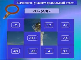 -3,2 - (-6,3) = Вычислите, укажите правильный ответ 3,1 150 -75 1,7 -1,2 100