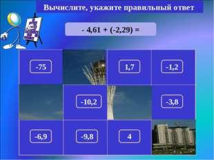 - 4,61 + (-2,29) = Вычислите, укажите правильный ответ -6,9 150 -75 1,7 -1,2