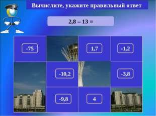 2,8 – 13 = Вычислите, укажите правильный ответ -10,2 150 -75 1,7 -1,2 100 180