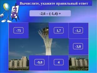 -2,6 – (-1,4) = Вычислите, укажите правильный ответ -1,2 150 -75 1,7 100 180