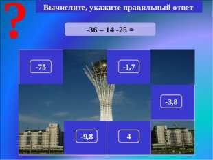 -36 – 14 -25 = Вычислите, укажите правильный ответ -75 150 -1,7 290 100 180 -