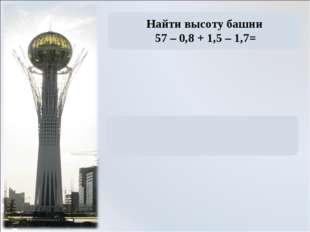 Найти высоту башни 57 – 0,8 + 1,5 – 1,7=