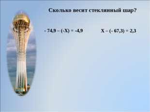 Сколько весит стеклянный шар? - 74,9 – (-Х) = -4,9 Х – (- 67,3) = 2,3