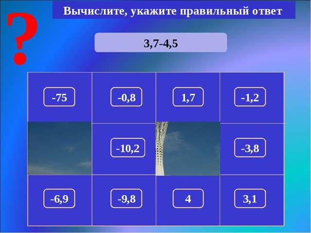 3,7-4,5 Вычислите, укажите правильный ответ -0,8 150 -75 1,7 -1,2 180 -3,8 -1...