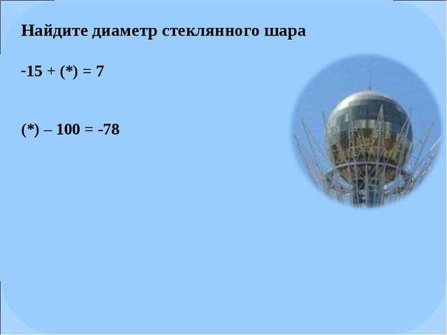 Найдите диаметр стеклянного шара 15 + (*) = 7 (*) – 100 = -78