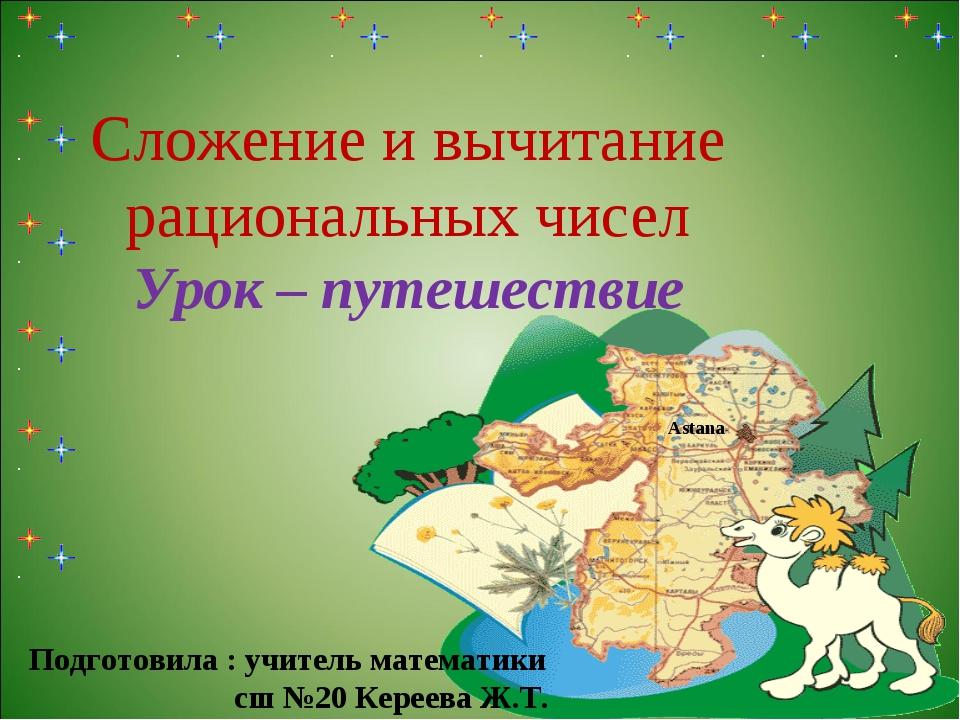 Сложение и вычитание рациональных чисел Урок – путешествие Astana Подготовил...