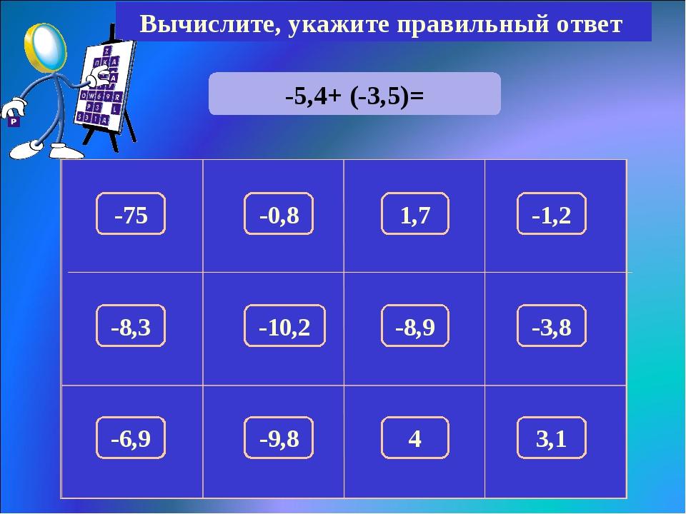 -5,4+ (-3,5)= Вычислите, укажите правильный ответ -8,9 -75 1,7 -1,2 -0,8 -8,3...