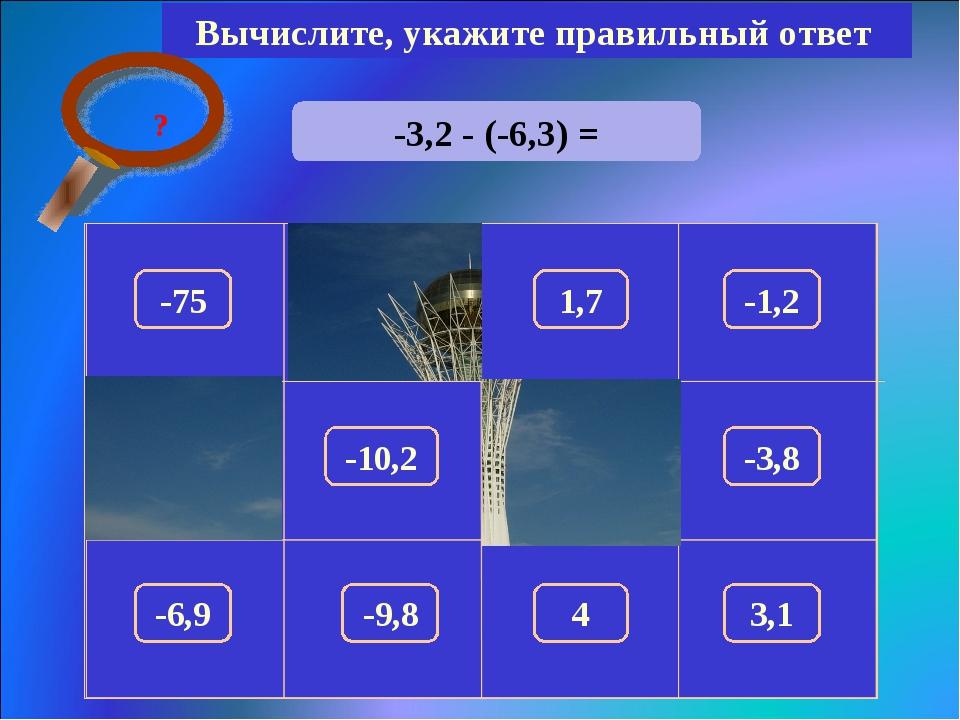 -3,2 - (-6,3) = Вычислите, укажите правильный ответ 3,1 150 -75 1,7 -1,2 100...