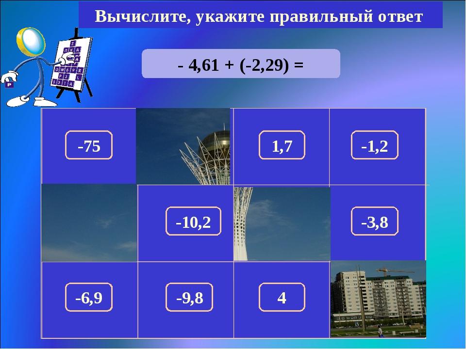 - 4,61 + (-2,29) = Вычислите, укажите правильный ответ -6,9 150 -75 1,7 -1,2...