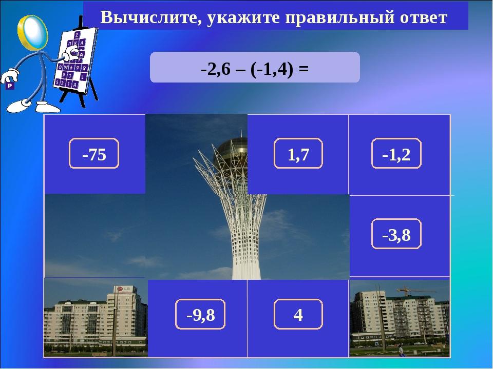 -2,6 – (-1,4) = Вычислите, укажите правильный ответ -1,2 150 -75 1,7 100 180...