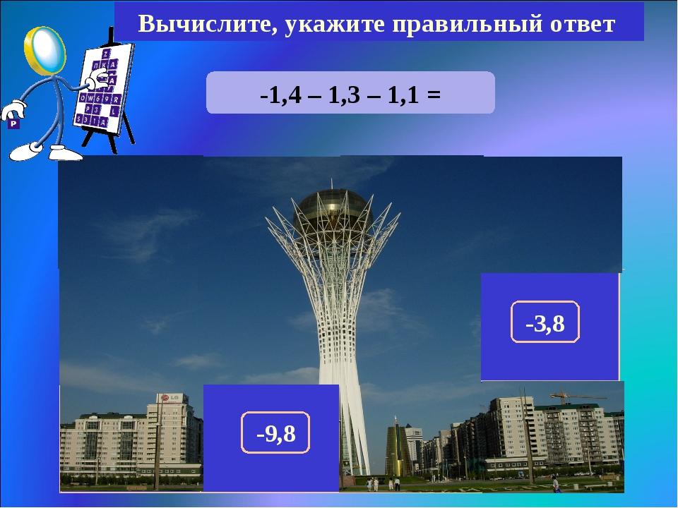 -1,4 – 1,3 – 1,1 = Вычислите, укажите правильный ответ -3,8 150 300 320 290 1...