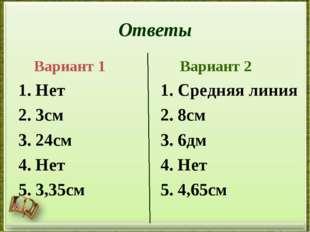 Ответы Вариант 1 1. Нет 2. 3см 3. 24см 4. Нет 5. 3,35см Вариант 2 1. Средняя