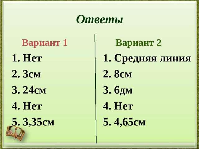 Ответы Вариант 1 1. Нет 2. 3см 3. 24см 4. Нет 5. 3,35см Вариант 2 1. Средняя...