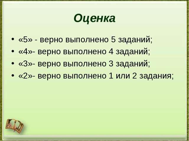 Оценка «5» - верно выполнено 5 заданий; «4»- верно выполнено 4 заданий; «3»-...
