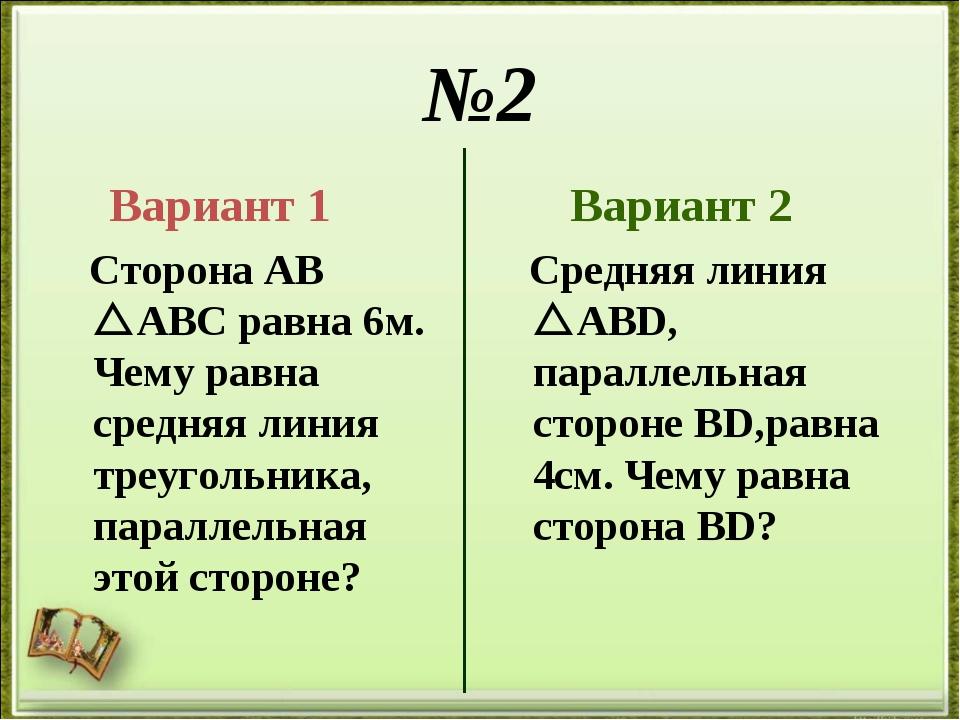 №2 Вариант 1 Сторона АВ АВС равна 6м. Чему равна средняя линия треугольника,...