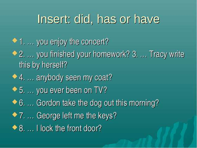 Insert: did, has or have 1. … you enjoy the concert? 2. … you finished your h...