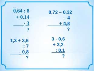 0,64 : 8 + 0,14  3 ? 0,72 – 0,32  4 + 4,8 ? 1,3 + 3,6 : 7  0,8 ? 3  0,6 +