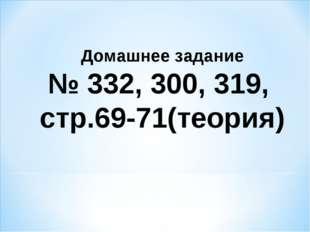 Домашнее задание № 332, 300, 319, стр.69-71(теория)