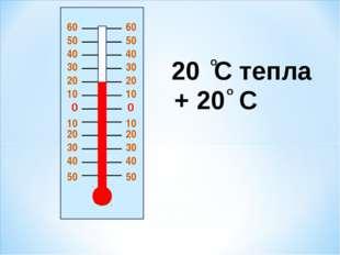 0 0 20 20 10 10 10 10 20 20 30 30 30 30 40 40 40 40 50 50 20 C тепла + 20 C о