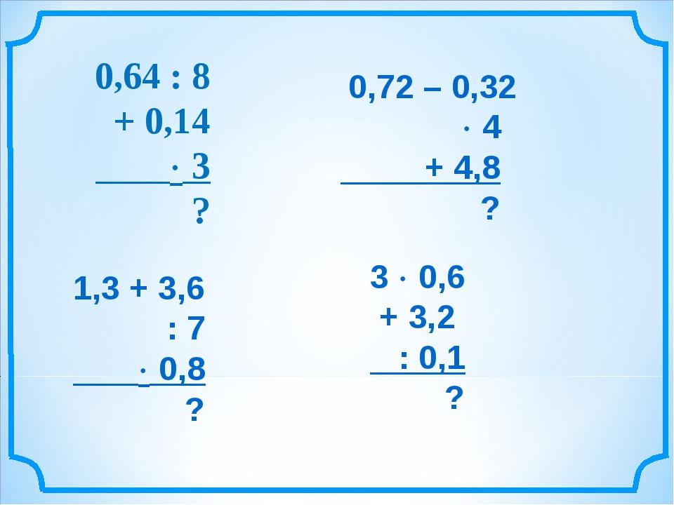 0,64 : 8 + 0,14  3 ? 0,72 – 0,32  4 + 4,8 ? 1,3 + 3,6 : 7  0,8 ? 3  0,6 +...