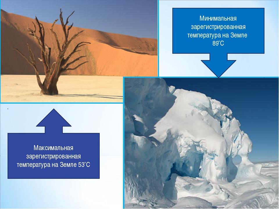 Максимальная зарегистрированная температура на Земле 53°С Минимальная зарегис...