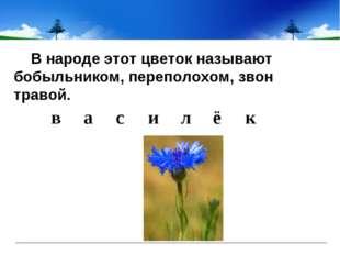 В народе этот цветок называют бобыльником, переполохом, звон травой. ва