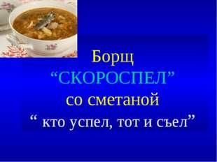 "Борщ ""СКОРОСПЕЛ"" со сметаной "" кто успел, тот и съел"""