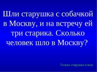 Шли старушка с собачкой в Москву, и на встречу ей три старика. Сколько челове