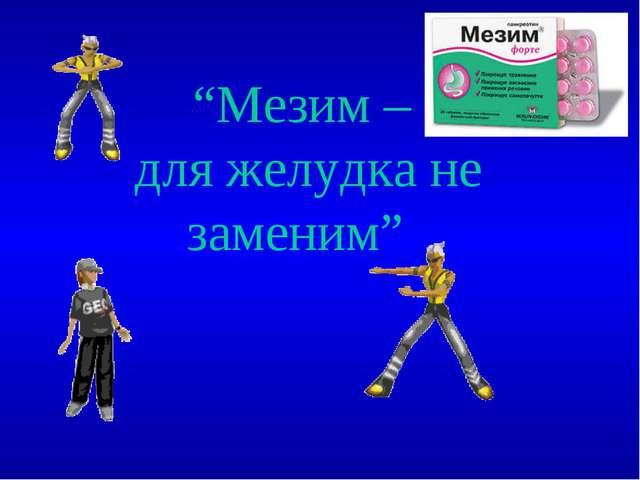"""""""Мезим – для желудка не заменим"""""""