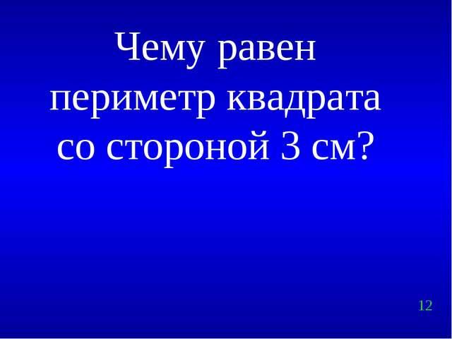 12 Чему равен периметр квадрата со стороной 3 см?