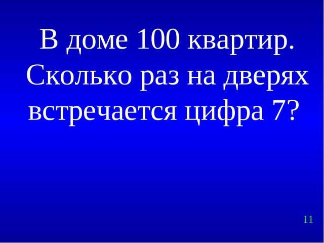 В доме 100 квартир. Сколько раз на дверях встречается цифра 7? 11