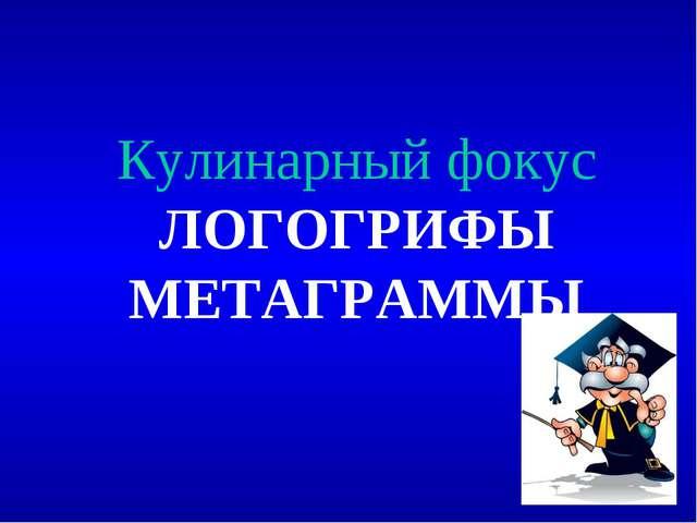 Кулинарный фокус ЛОГОГРИФЫ МЕТАГРАММЫ