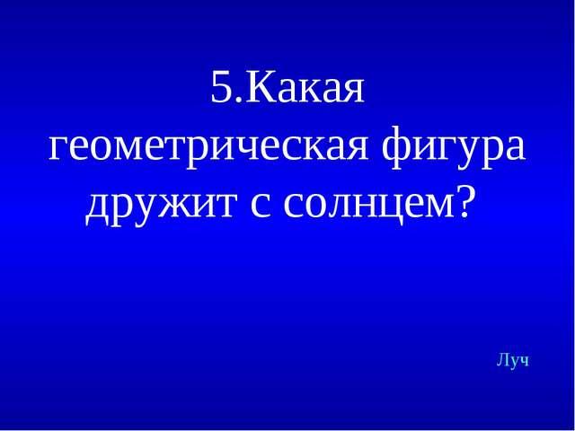 5.Какая геометрическая фигура дружит с солнцем? Луч